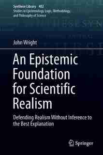 An Epistemic Foundation For Scientific Realism: Defending Realism Without Inference To The Best Explanation by John Wright