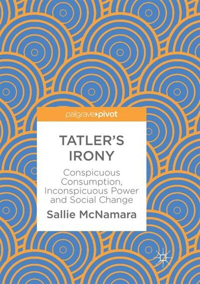 Tatler's Irony: Conspicuous Consumption, Inconspicuous Power And Social Change by Sallie Mcnamara