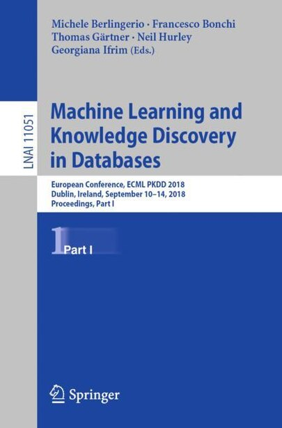 Machine Learning And Knowledge Discovery In Databases: European Conference, Ecml Pkdd 2018, Dublin, Ireland, September 10-14, 2018, Proceedings, Part I by Michele Berlingerio