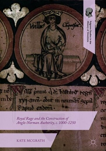 Royal Rage And The Construction Of Anglo-norman Authority, C. 1000-1250 by Kate Mcgrath