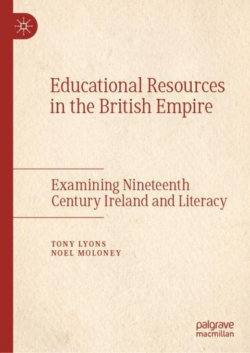Educational Resources In The British Empire: Examining Nineteenth Century Ireland And Literacy by Tony Lyons