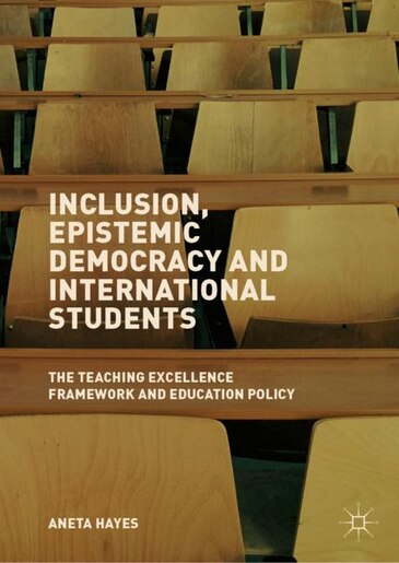 Inclusion, Epistemic Democracy And International Students: The Teaching Excellence Framework And Education Policy by Aneta Hayes