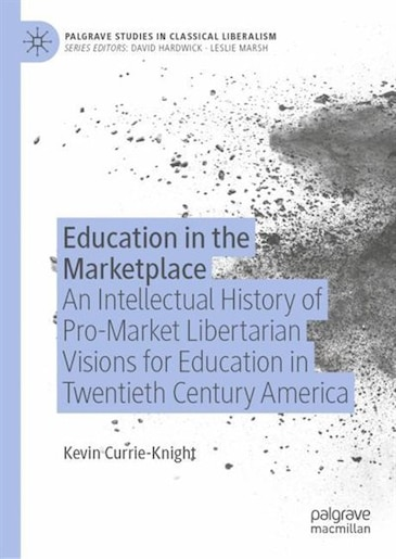 Education In The Marketplace: An Intellectual History Of Pro-market Libertarian Visions For Education In Twentieth Century America by Kevin Currie-knight