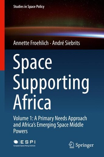Space Supporting Africa: Volume 1: A Primary Needs Approach And Africa's Emerging Space Middle Powers by Annette Froehlich