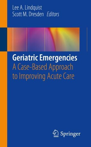 Geriatric Emergencies: A Case-based Approach To Improving Acute Care by Lee A. Lindquist