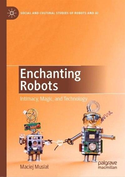 Enchanting Robots: Intimacy, Magic, And Technology by Maciej Musia