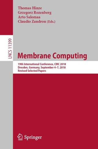 Membrane Computing: 19th International Conference, Cmc 2018, Dresden, Germany, September 4-7, 2018, Revised Selected Pa by Thomas Hinze