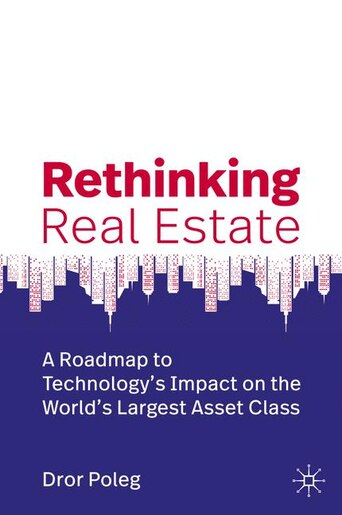 Rethinking Real Estate: A Roadmap To Technology's Impact On The World's Largest Asset Class by Dror Poleg