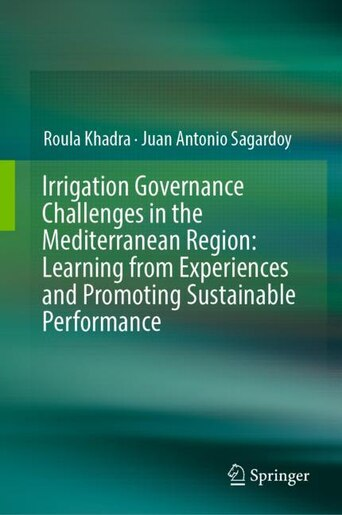 Irrigation Governance Challenges In The Mediterranean Region: Learning From Experiences And Promoting Sustainable Performance by Roula Khadra
