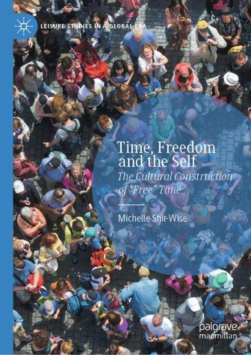 Time, Freedom And The Self: The Cultural Construction Of Free Time by Michelle Shir-wise