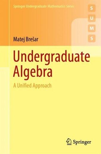 Undergraduate Algebra: A Unified Approach by Matej Bre