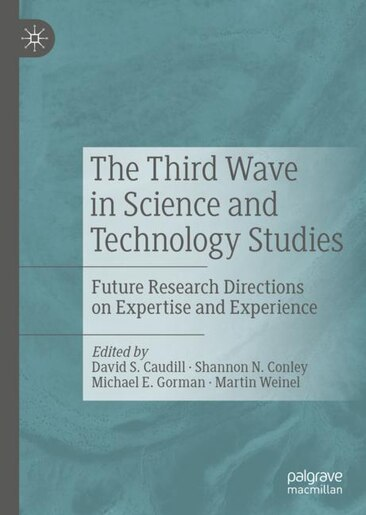 The Third Wave In Science And Technology Studies: Future Research Directions On Expertise And Experience by David S. Caudill