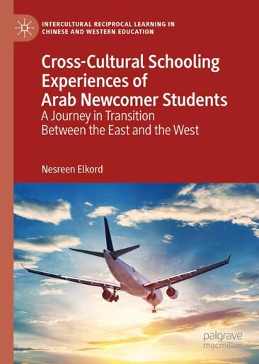 Cross-cultural Schooling Experiences Of Arab Newcomer Students: A Journey In Transition Between The East And The West by Nesreen Elkord