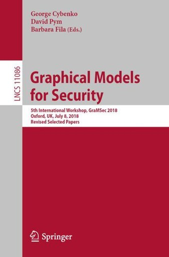 Graphical Models For Security: 5th International Workshop, Gramsec 2018, Oxford, Uk, July 8, 2018, Revised Selected Pape: 5th Inte by George Cybenko