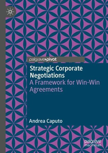 Strategic Corporate Negotiations: A Framework For Win-win Agreements by Andrea Caputo