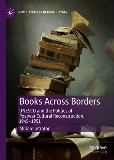 Books Across Borders: Unesco And The Politics Of Postwar Cultural Reconstruction, 1945-1951 by Miriam Intrator