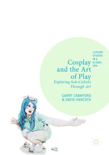 Cosplay and the Art of Play: Exploring Sub-Culture Through Art by Garry Crawford