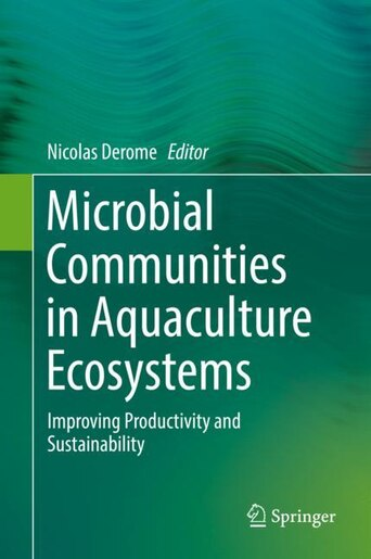 Microbial Communities in Aquaculture Ecosystems: Improving Productivity and Sustainability by Nicolas Derome