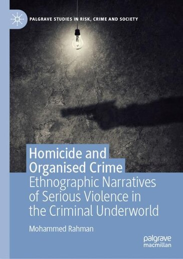 Homicide and Organised Crime: Ethnographic Narratives of Serious Violence in the Criminal Underworld by Mohammed Rahman