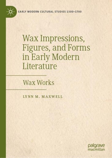 Wax Impressions, Figures, And Forms In Early Modern Literature: Wax Works by Lynn M. Maxwell