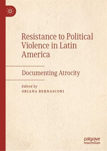 Resistance To Political Violence In Latin America: Documenting Atrocity by Oriana Bernasconi