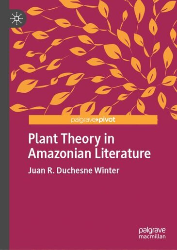 Plant Theory In Amazonian Literature by Juan R. Duchesne Winter
