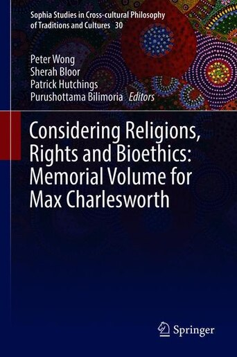 Considering Religions, Rights And Bioethics: Memorial Volume For Max Charlesworth by Peter Wong
