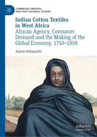 Indian Cotton Textiles In West Africa: African Agency, Consumer Demand And The Making Of The Global…