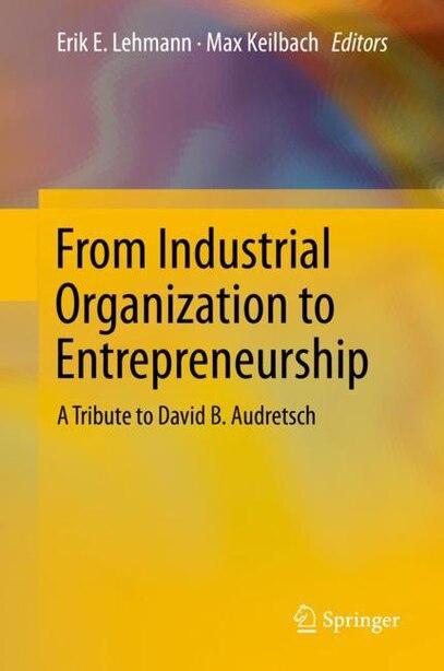 From Industrial Organization To Entrepreneurship: A Tribute To David B. Audretsch by Erik E. Lehmann