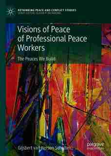 Visions Of Peace Of Professional Peace Workers: The Peaces We Build by Gijsbert M. Van Iterson Scholten