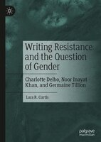 Writing Resistance And The Question Of Gender: Charlotte Delbo, Noor Inayat Khan, And Germaine…