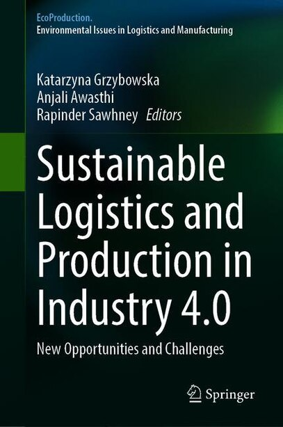Sustainable Logistics And Production In Industry 4.0: New Opportunities And Challenges by Katarzyna Grzybowska