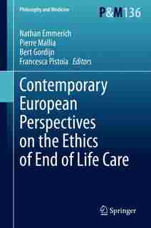 Contemporary European Perspectives On The Ethics Of End Of Life Care by Nathan Emmerich