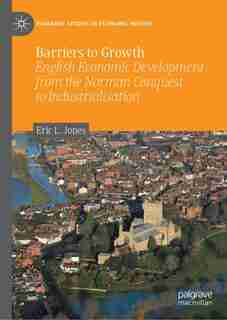 Barriers To Growth: English Economic Development From The Norman Conquest To Industrialisation by Eric L. Jones