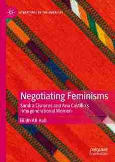 Negotiating Feminisms: Sandra Cisneros And Ana Castillo's Intergenerational Women by Eilidh Ab Hall