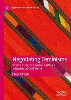 Negotiating Feminisms: Sandra Cisneros And Ana Castillo's Intergenerational Women de Eilidh Ab Hall
