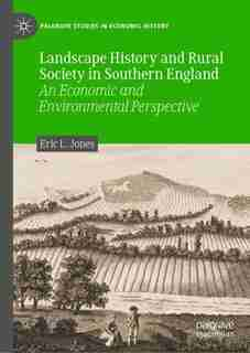 Landscape History And Rural Society In Southern England: An Economic And Environmental Perspective by Eric L. Jones