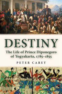 Destiny: The Life of Prince Diponegoro of Yogyakarta, 1785-1855