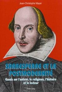 Shakespeare et la postmodernité: Essais sur l'auteur, le religieux, l'histoire et le…
