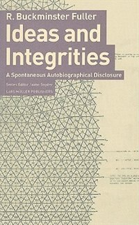 Book Ideas and Integrities: A Spontaneous Autobiographical Disclosure by Buckminster Fuller
