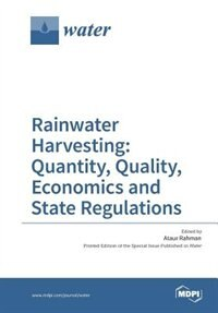Rainwater Harvesting: Quantity, Quality, Economics and State Regulations by Ataur Rahman