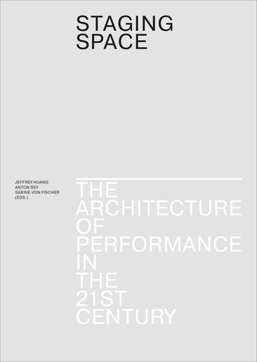 Staging Space: The Architecture Of Performance In The 21st Century by Jeffrey Huang