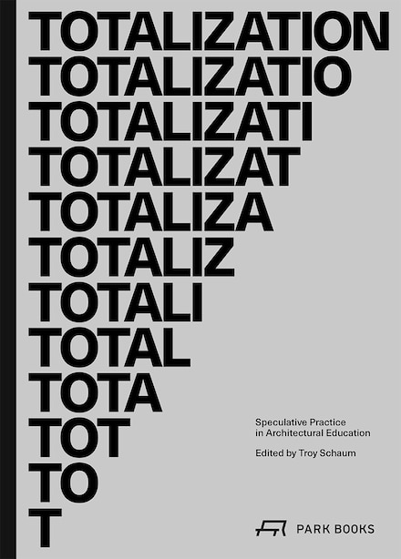 Totalization: Speculative Practice In Architectural Education by Troy Schaum