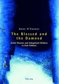 The Blessed and the Damned: Sinful Women and Unbaptised Children in Irish Folklore