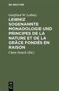 Leibniz sogenannte Monadologie und Principes de la nature et de la grâce fondés en raison by Gottfried W. Leibniz
