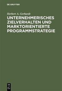 Unternehmerisches Zielverhalten und marktorientierte Programmstrategie by Herbert A. Gerhardt