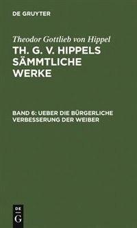 Ueber die bürgerliche Verbesserung der Weiber by Theodor Gottlieb von Hippel