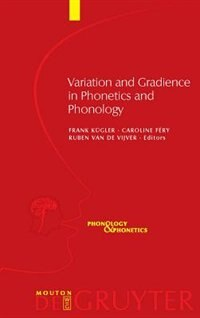 Variation and Gradience in Phonetics and Phonology by Caroline Féry