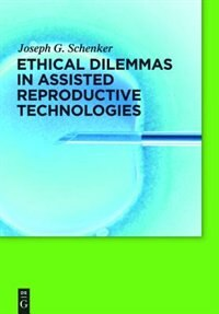 Ethical Dilemmas in Assisted Reproductive Technologies by Joseph G. Schenker