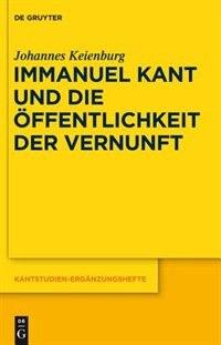 Immanuel Kant und die Öffentlichkeit der Vernunft by Johannes Keienburg